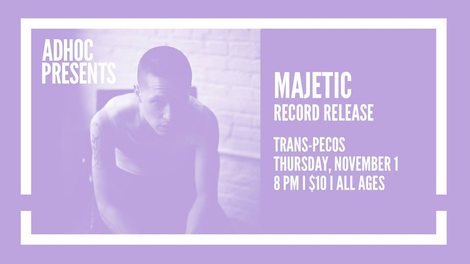 Thursday November 1st at  Trans-Pecos    AdHoc Presents   Majetic (Record Release)  | Trans-Pecos | 915 Wyckoff Ave @ Weirfield | Ridgewood, Queens L-Halsey, LM-Myrtle Wyckoff | $10 | all ages