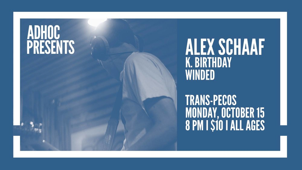 Monday October 15th at  Trans-Pecos    AdHoc  Presents   Alex Schaaf  K. Birthday  winded   | Trans-Pecos | 915 Wyckoff Ave @ Weirfield | Ridgewood, Queens L-Halsey, LM-Myrtle Wyckoff | $10 | all ages  Check out our calendar and sign up for our mailing list  http://adhocpresents.com/