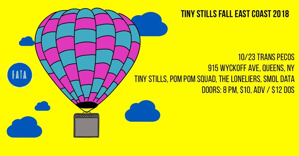 "Reverie Productions  Presents:  join us as we welcome LA power-pop band Tiny Stills on their ""Road to FEST"" tour. they'll be playing alongside Just Friends, Graduating Life, The Menzingers, Mom Jeans, Prince Daddy & the Hyena, Save Face, and more at FEST!   Tiny Stills  (LA)  https://tinystills.bandcamp.com/    The Loneliers   https://theloneliers.bandcamp.com/    Pom Pom Squad   https://pompomsquad.bandcamp.com/    Smol Data  (solo)  http://smoldata.bandcamp.com/   doors: 8pm // show: 8:30pm // $10 ADV // $12 DOS // all ages"
