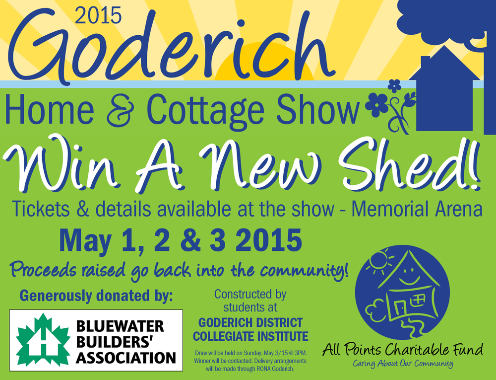 5th Annual  Goderich Home & Cottage Show May 1, 2 & 3 2015 Memorial Arena, 180 MacDonald St. Goderich Friday 5 - 9pm Saturday 10am - 4pm   Sunday 11am - 3pm     Charity BBQ All Weekend Come out and visit all the exhibits - a great way to kick off a new season and get great ideas for your home or cottage. Proceeds to benefit the  All Points - Festival City Realty, Brokerage Charitable Fund  and  Bluewater Builders Association   Check us out on Facebook for all the up-to-date happenings and vendors! Proudly Presented By: