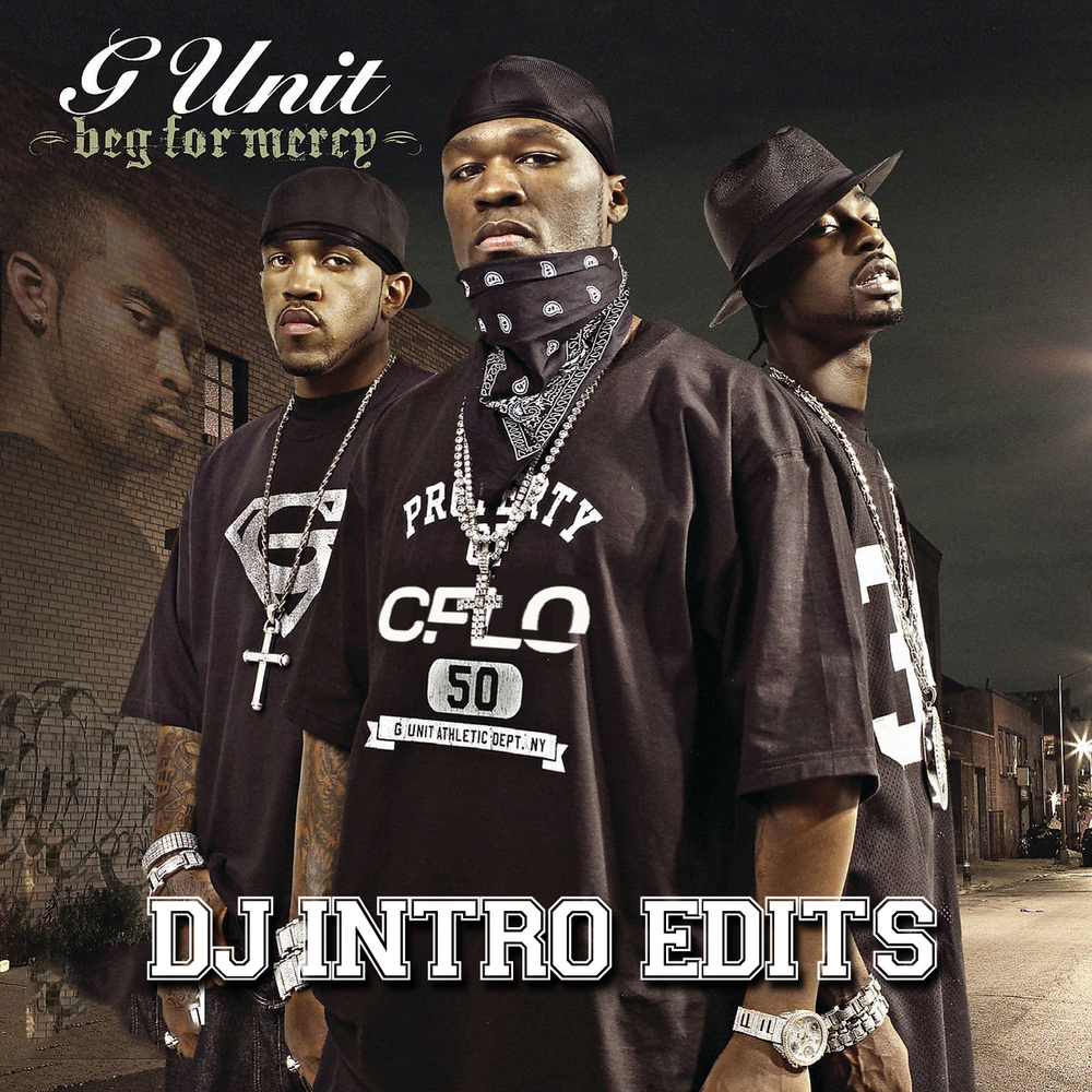 BEG FOR MERCY INTRO EDITS 01 - G-Unit 03 (CFLO Full) 02 - Poppin Them Thangs (CFLO Full) 03 - My Buddy (CFLO Full) 04 - I'm So Hood (CFLO Full) 05 - Stunt 101 (CFLO Full) 06 - Wanna Get To Know You (CFLO Full) 07 - Groupie Love (CFLO Full) 08 - Betta Ask Somebody (CFLO Full) 09 - Footprints (CFLO Full) 10 - Eye for Eye (CFLO Full) 11 - Smile (CFLO Full) 12 - Baby U Got (CFLO Full) 13 - Salute U (CFLO Full) 14 - Beg For Mercy (CFLO Full) 15 - G'd Up (CFLO Full) 16 - Lay You Down (CFLO Full) 17 - Gangsta Shit (CFLO Full) 18 - I Smell Pussy (CFLO Full)