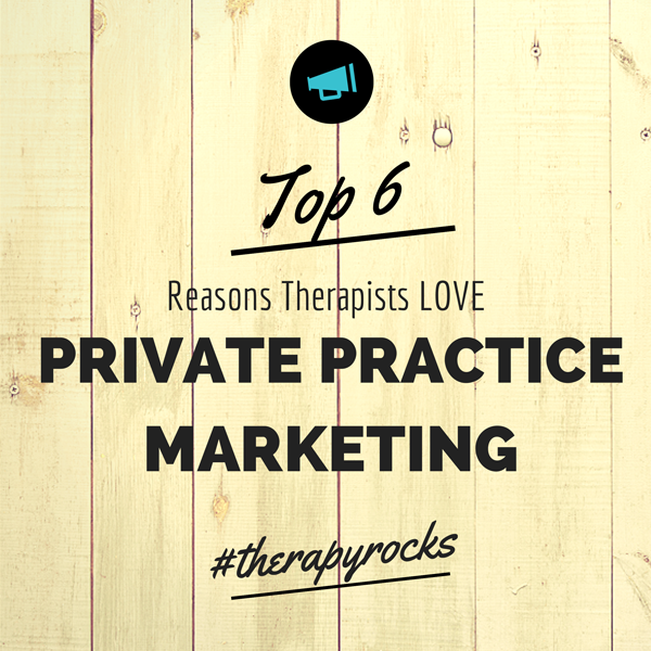 Top 6 Reasons Therapists LOVE Private Practice Marketing #therapyrocks