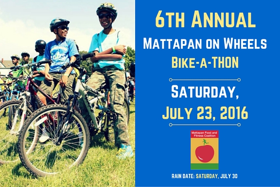 REGISTER TODAY AT: mattapanonwheels6.eventbrite.com   What:  A bike ride/tour of Mattapan and neighboring communities! On-Site Registration and Check-In Begins at 8 AM Bike Rides Begin at 9 AM Rain Date:  Saturday, July 30, 2016 Cost:  FREE!  $5 Suggested Donation Age:  8+ (12 and under w/adult) The Mattapan Food and Fitness Coalition Vigorous Youth invites you to our 6th Mattapan on Wheels (MoW) biking event and celebration!  During MoW, riders of all ages and skill levels come together, get physically active and work to make Mattapan a more bike-friendly neighborhood.  In our 6th year we're expanding activities for non-bikers! 2016 Highlights: Three biking routes for all levels Non-biking activities for everyone Vendors from local, small businesses Join us as we celebrate our community, our biking partners and supporters, and each other! After the ride, grab some food and join our partners at the 11th Annual Hoops and Scoops event!
