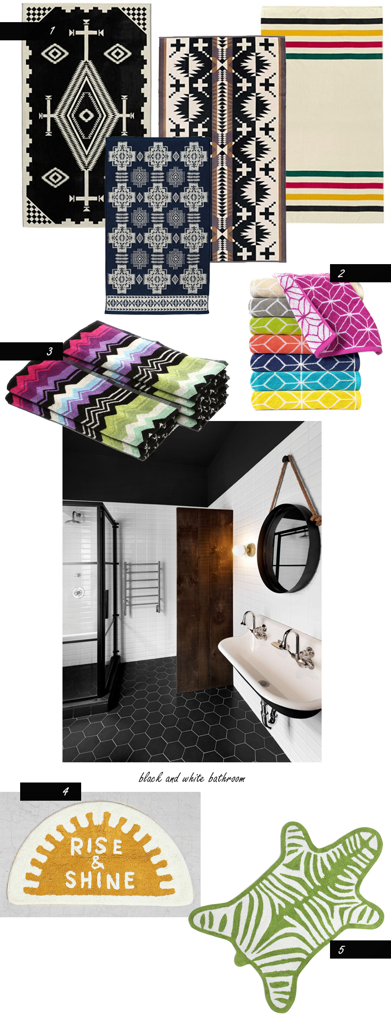Black and White bathroom   1)  Pendleton towels  2)  Trina Turk towels  3)  Missoni towels  4)  UO bath mat  5)  Jonathan Adler bath mat