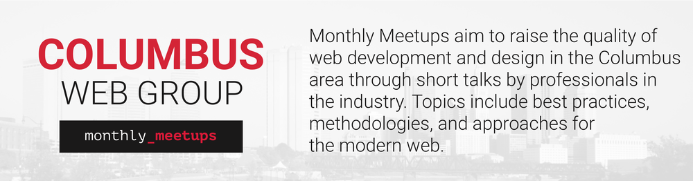 Monthly Meetups aim to raise the quality of web development and design in the Columbus area through short talks by professionals in the industry. Topics include best practices, methodologies, and approaches for the modern web.