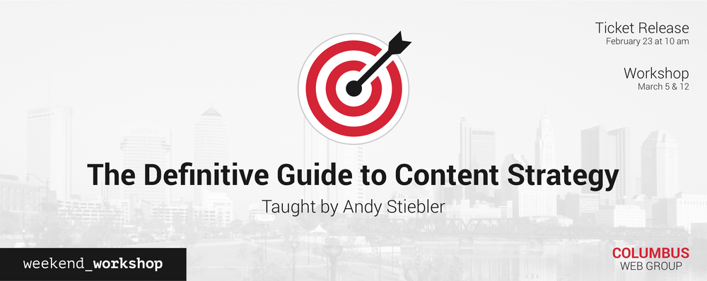 Columbus Web Group Weekend Workshop: The Definitive Guide to Content Strategy taught by Andy Stiebler is March 5 and March 12, 2016.