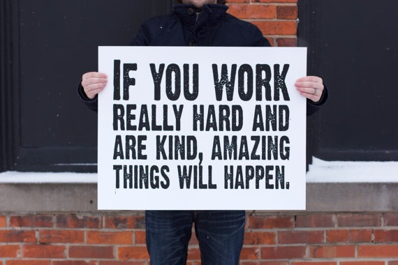 suspensefulgraphics :      If you work  really hard and are kind, amazing things will happen.  -Conan O'Brien  Hand-pulled typography screenprint of one of my very favorite quotes using black ink on 140 lb watercolor paper. Our prints are all hand made printed individually using a screenprint process, and the materials we use are all permanent and archival. Due to our printing process there may be tiny variations from print to print.  From IScreenYouScreen