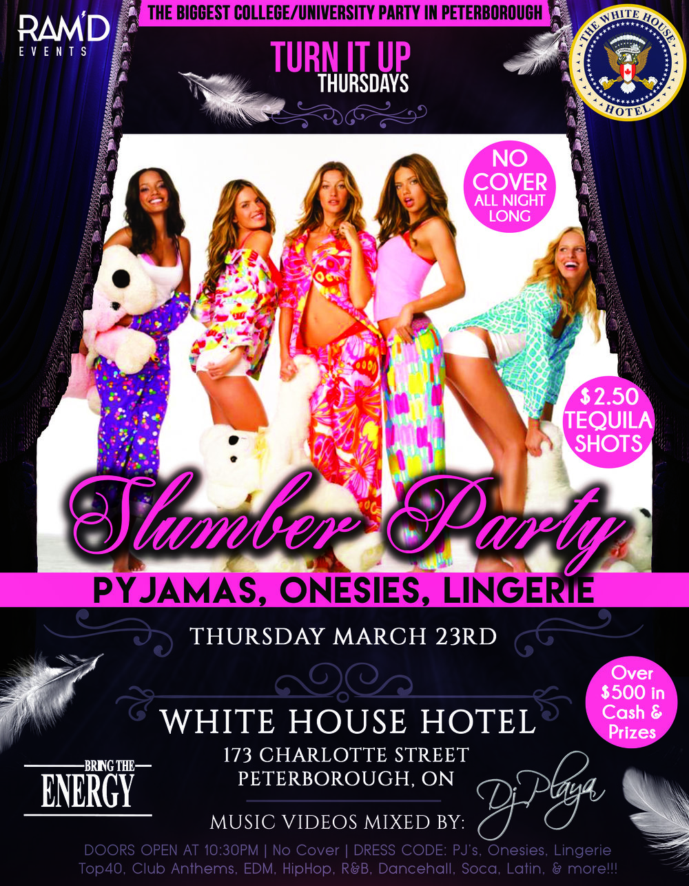 RAM'D Events presents...     SLUMBER PARTY at The White House Hotel  ~ Pyjamas ~ Onesies ~ Lingerie ~     Who hasn't wanted to wear their pyjamas to the club?  Well now's your chance!  Be comfortable, be cozy, be sexy... it's totally up to you!!!     OVER $500 IN CASH & PRIZES FOR BEST PJ'S, BEST ONESIES, AND BEST LINGERIE!!!     NO COVER ALL NIGHT LONG!!!  $2.50 TEQUILA SHOTS ALL NIGHT LONG!!!     Music Videos mixed by:  DJ Playa     Top40, Club Anthems, EDM, HipHop, R&B, Soca, Dancehall, Latin, & more!!!     White House Hotel  173 Charlotte Street  Peterborough, ON     19+ Event