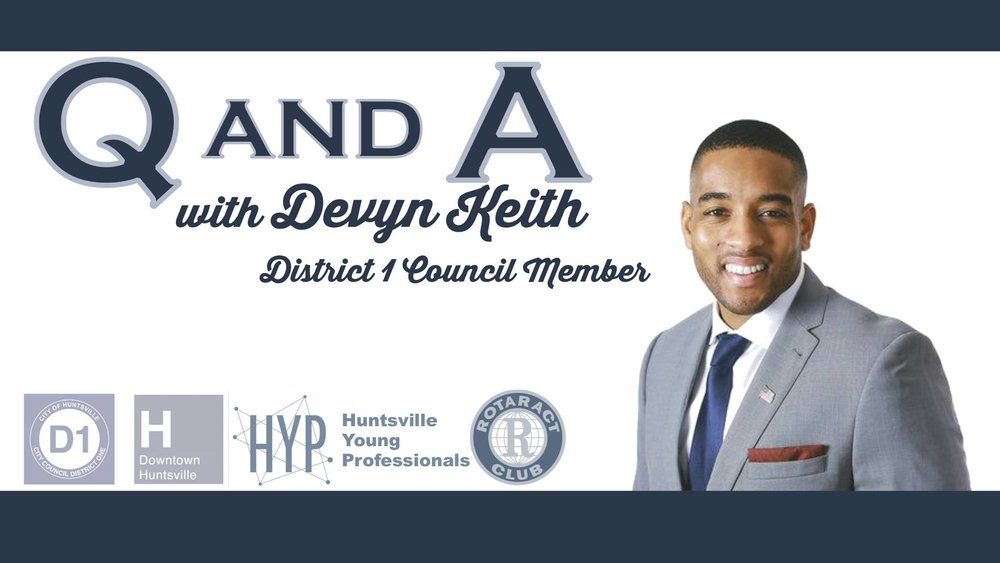 Join the Facebook event here: https://www.facebook.com/events/125407051403998 Join Huntsville Young Professionals and Rotaract Club of Huntsville as we meet the newly elected District 1 - Huntsville, Ala City Council member Devyn Keith over snacks and drinks on Tuesday, August 8th from 5:30 to 7:00 at Downtown Huntsville Inc (127 Holmes Ave. NE). Councilor Keith's district includes key parts of downtown and areas of north Huntsville. Councilor Keith took office in 2017. He was born and raised in Huntsville, Alabama, and is a proud product of its large community network. Devyn has always had a passion for public service and a deep connection to the residents of his community. As an accomplished student-athlete at Sparkman High School, Devyn decided to attend Samford University on a full athletic scholarship. Devyn concentrated his course of studies in Human Development and Family Science. During his undergraduate career, his passion for community service led him to start a nonprofit called Brothers of 1 Voice (BO1V). BO1V aimed to educate, empower and advocate for youths who have aged out of state support services. Throughout his time at Samford, Devyn was involved with a number of Birmingham City based programs, such as the Birmingham Kitchen Table that worked to increase public awareness, municipal accountability and civic engagement.  https://www.huntsvilleal.gov/councilmember/devyn-keith/