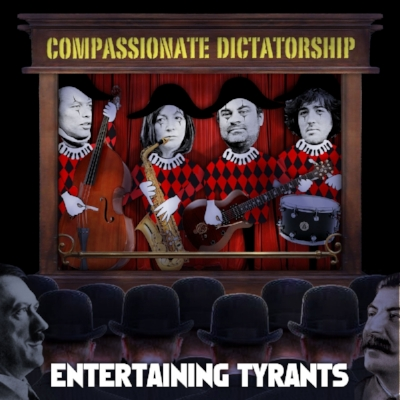 Compassionate Dictatorship    Entertaining Tyrants   released 2013 on the Jellymould jazz label