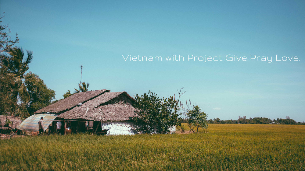 Vietnam with Project Give Pray Love. - A volunteering trip in the early 2017 to the rural areas of south of Vietnam.Click on image to enter.
