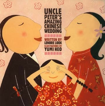 Uncle Peter's Amazing Chinese Wedding, By Lenore Look, Atheneum Books, 2006. 2007 ALA Notable Book 2007 Charlotte Zolotow Honor Book   Review Kirkus Publishers Weekly