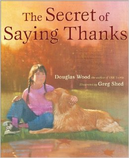The Secret of Saying Thanks by Douglas Wood    The message throughout this book is to be grateful for the simple pleasures in life, the ones we often overlook or take for granted. The ones we see in nature and all around us. Douglas Wood is such a gifted author. His language is rich, profound and descriptive. This one is worth the buy.   Recommended for ages 3 – 8.