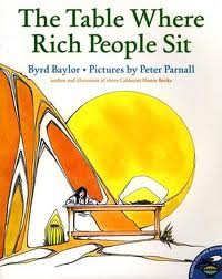The Table Where Rich People Sit by Byrd Baylor    Despite her obvious assumption that her family is poor, Mountain Girl's parents have a much different definition of what it means to be rich, relating it to the more important things in life. Children of any age would enjoy the story and its unique illustrations, however the message is a bit abstract and may require some parent paraphrasing.   Recommended for ages 5 to 9.