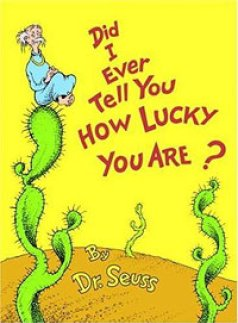 """Did I Ever Tell You How Lucky You Are? By Dr. Seuss     """"You ought to be thankful a hole heaping lot, for The places and people you're lucky you're not!"""" In his brilliant Dr. Seuss way, we are reminded that while we may feel """"sour and blue"""" we should be grateful for what we have, as there are always others less lucky than you.    Recommended for ages 5 and up."""