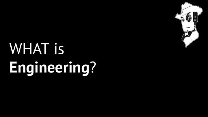 We're going to start today with one of the big questions.  What is Engineering?