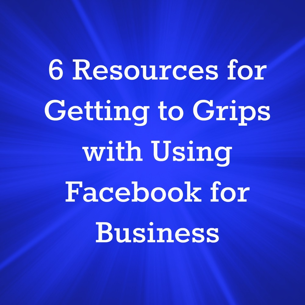 6 Resources for Getting to Grips with Using Facebook for Business