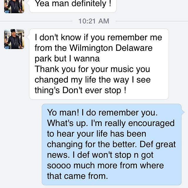 At times I hear a lot of comments on why my women followers follow me. I'm aware of my looks and believe I am charming; however over the years I found it interesting that it's the men that reach out and it's the men that are writing in my inboxes... Here's one! I met this guy earlier this year at an outreach and gave him a free cd. Been keeping up with the movement ever since and I now consider him friend. Young bol just tryna change and I'm humbled I played a part in that. If your being impacted by the music. Write me, hit me up! I'd like to know. Ttm #IysoMusic #2015 #NewMusic #NewAlbum #Working #IAlwaysGiveOutCDsAtConcertsTowardTheEnd #LoveWhatYouDo #DoWhatYouLove
