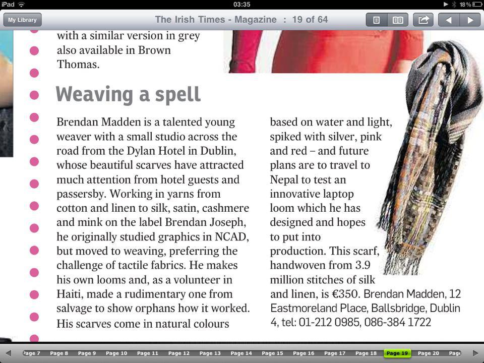 The Irish Times, Saturday Magazine, Saturday 9 June, 2012 Deirdre McQuillan Brendan Madden is a talented young weaver with a small studio across the road from the Dylan Hotel in Dublin, whose beautiful scarves have attracted much attention from hotel guests and passersby. Working in yarns from cotton and linen to silk, satin, cashmere and mink on the label Brendan Joseph, he originally studied graphics in NCAD, but moved to weaving, preferring the challenge of tactile fabrics. He makes his own looms and, as a volunteer in Haiti, made a rudimentary one from salvage to show orphans how it worked. His scarves come in natural colours based on water and light, spiked with silver, pink and red - and future plans are to travel to Nepal to test an innovative laptop loom which he has designed and hopes to put into production. This scarf, handwoven from 3.9 million stitches of silk and linen, is €350. Brendan Madden, 12 Eastmoreland Place, Ballsbridge, Dublin 4, tel: 01-212 0985, 086-384 1722 Page 19
