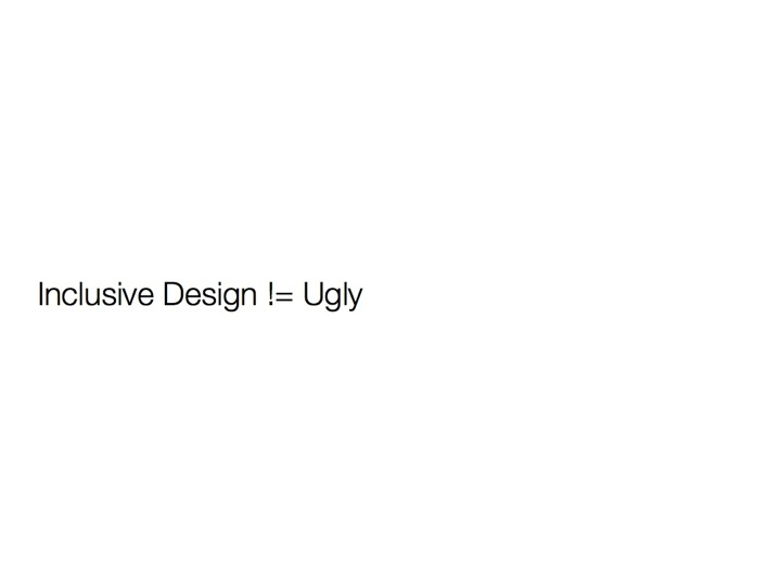 Inclusive Design != (does not equal) Ugly