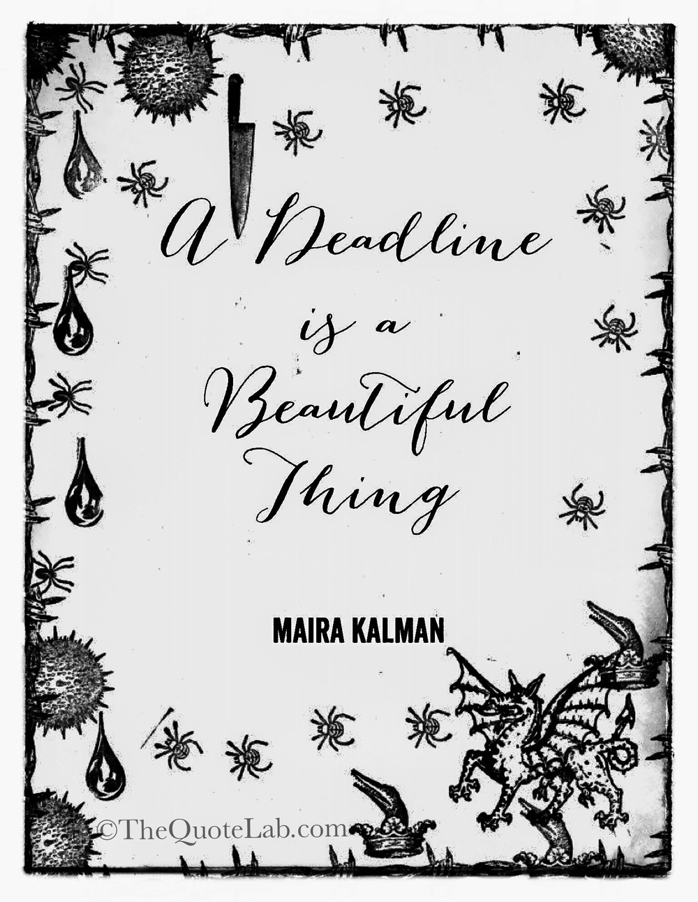 """A deadline is a beautiful thing."" -Maira Kalman"