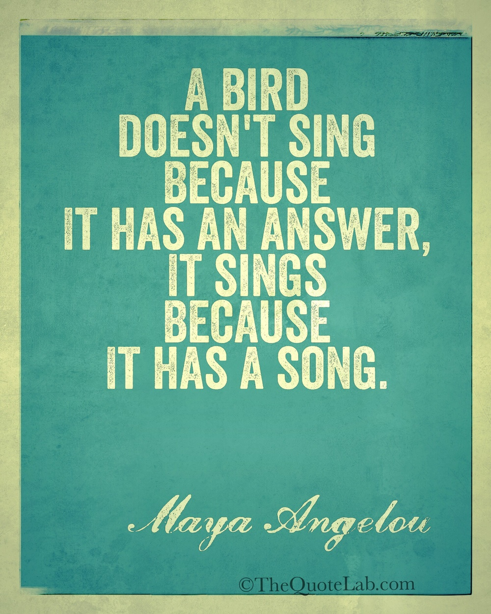 """A bird doesn't sing because it has an answer, it sings because it has a song."" -Maya Angelou"