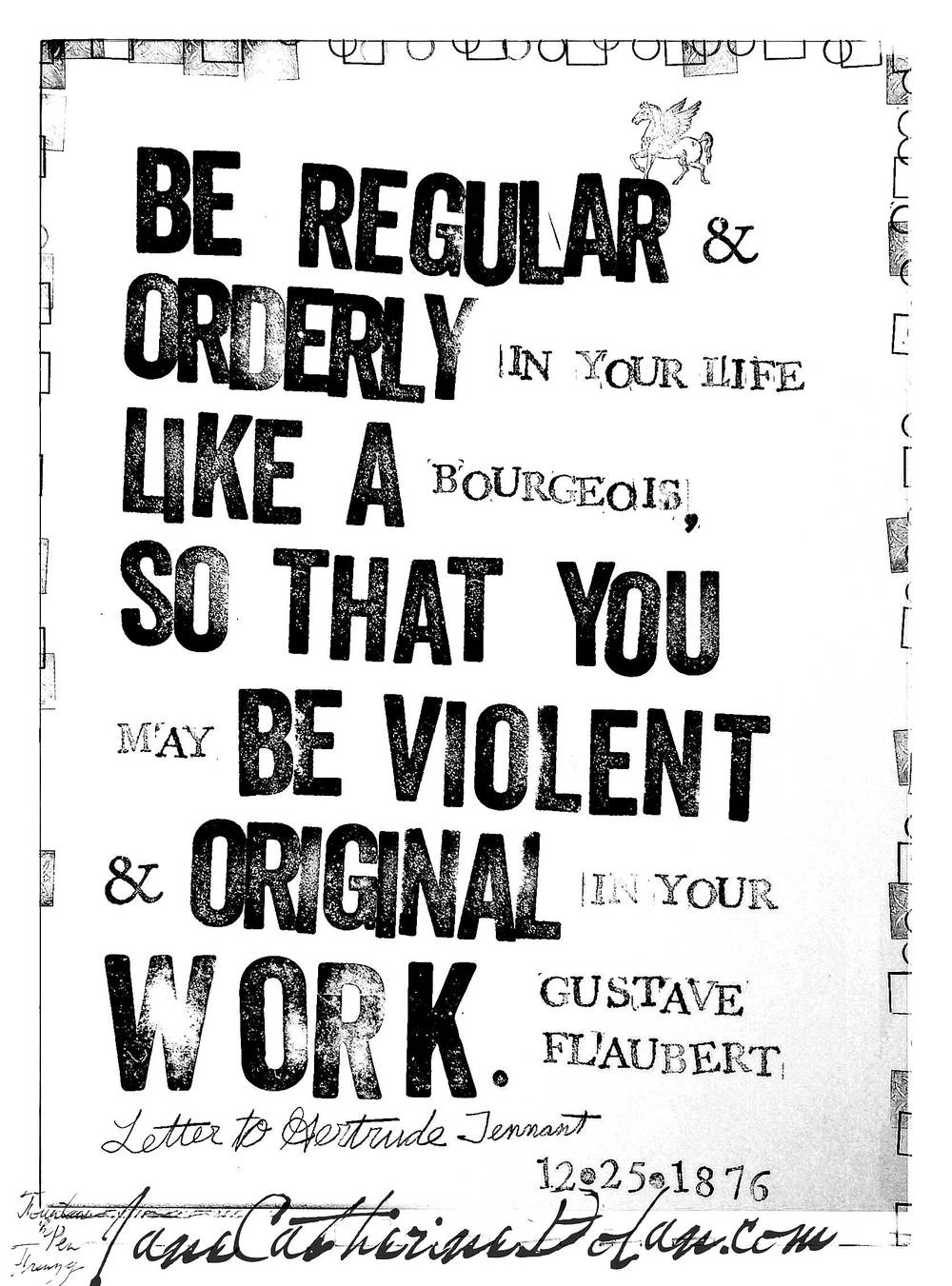 """Be regular and orderly in your life like a bourgeois, so that you may be violent and original in your work."" -Gustave Flaubert"