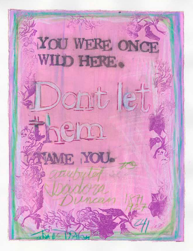 """You were once wild here. Don't let them tame you."" Isadora Duncan (attributed)"