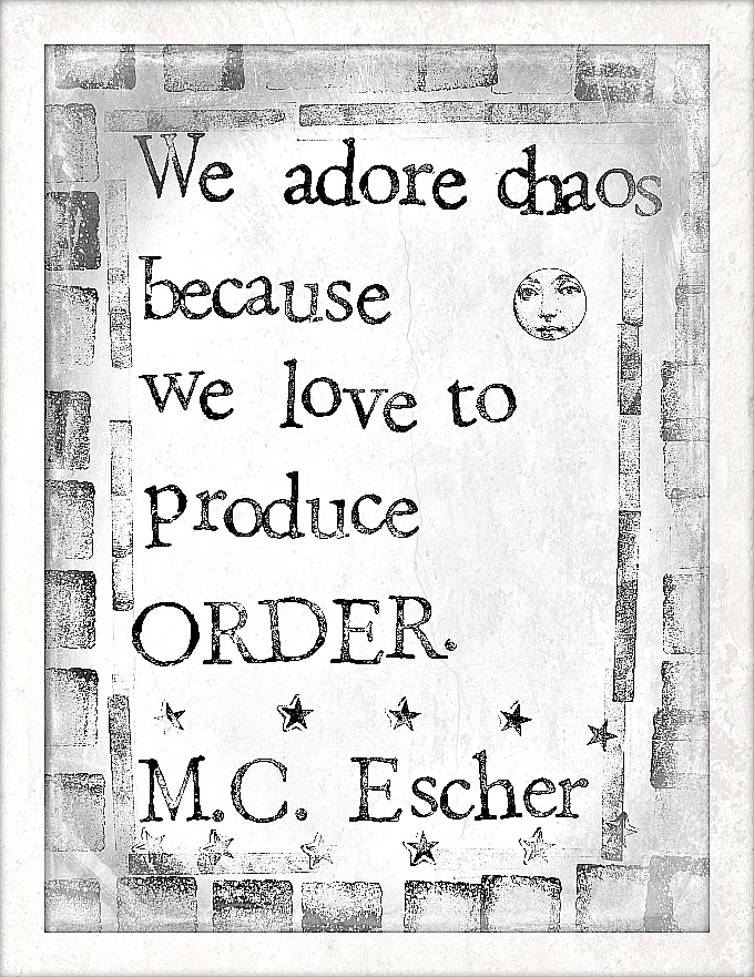 """We adore chaos because we love to produce order."" -M.C. Escher"