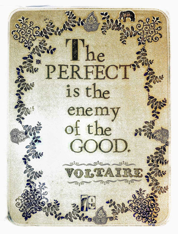 Perfect is the Enemy of the Good.