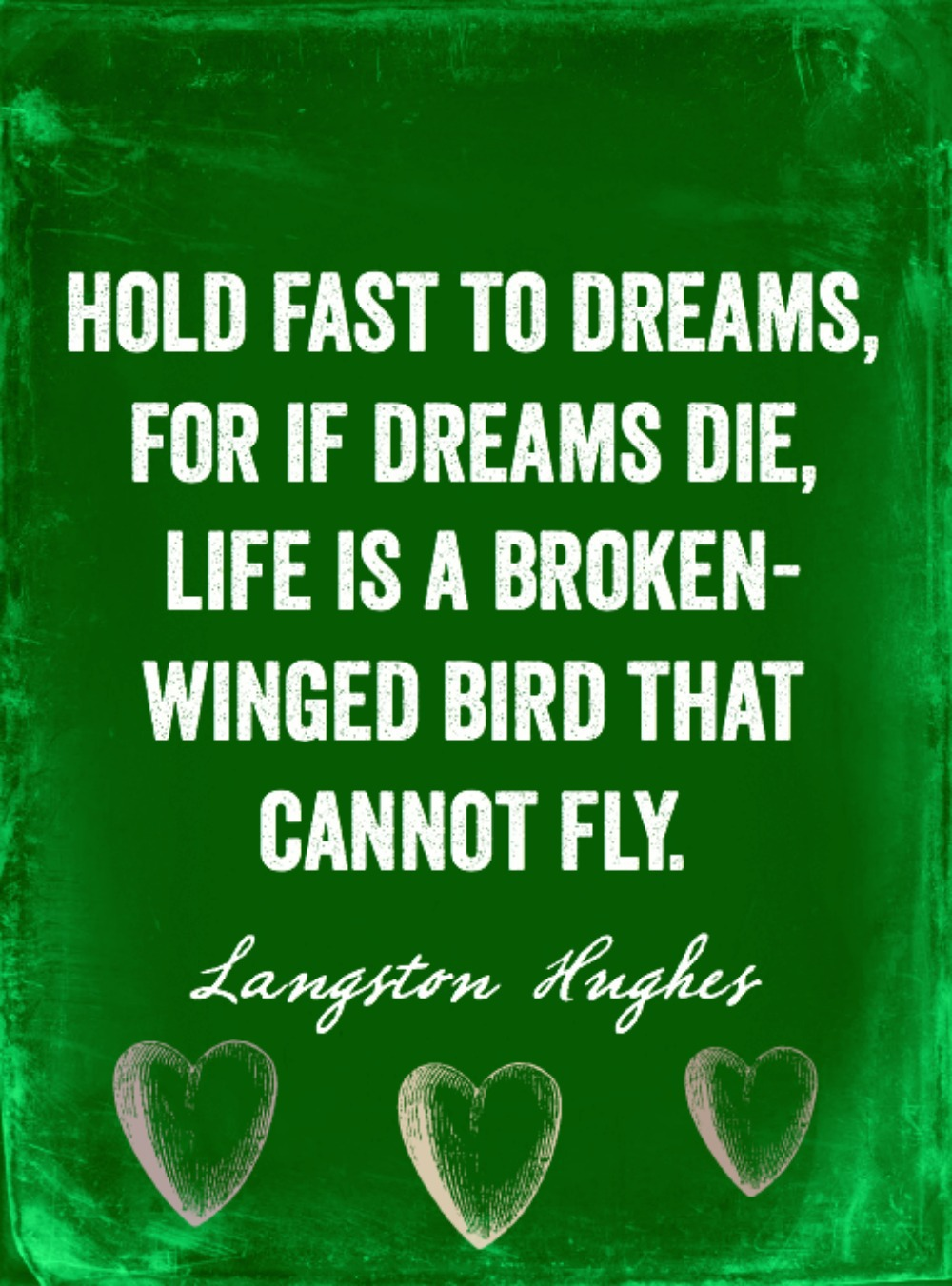 """Hold fast to dreams, for if dreams die, life is a broken-winged bird that cannot fly."" -Langston Hughes"