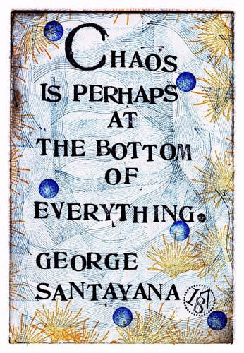 """Chaos is perhaps at the bottom of everything."" -George Santayana"