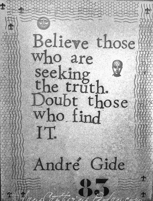 """Believe those who are seeking the truth. Doubt those who find it."" -André Gide"