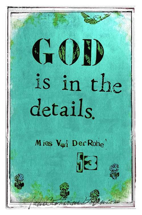 """""""God is in the details."""" -Mies van der Rohe"""