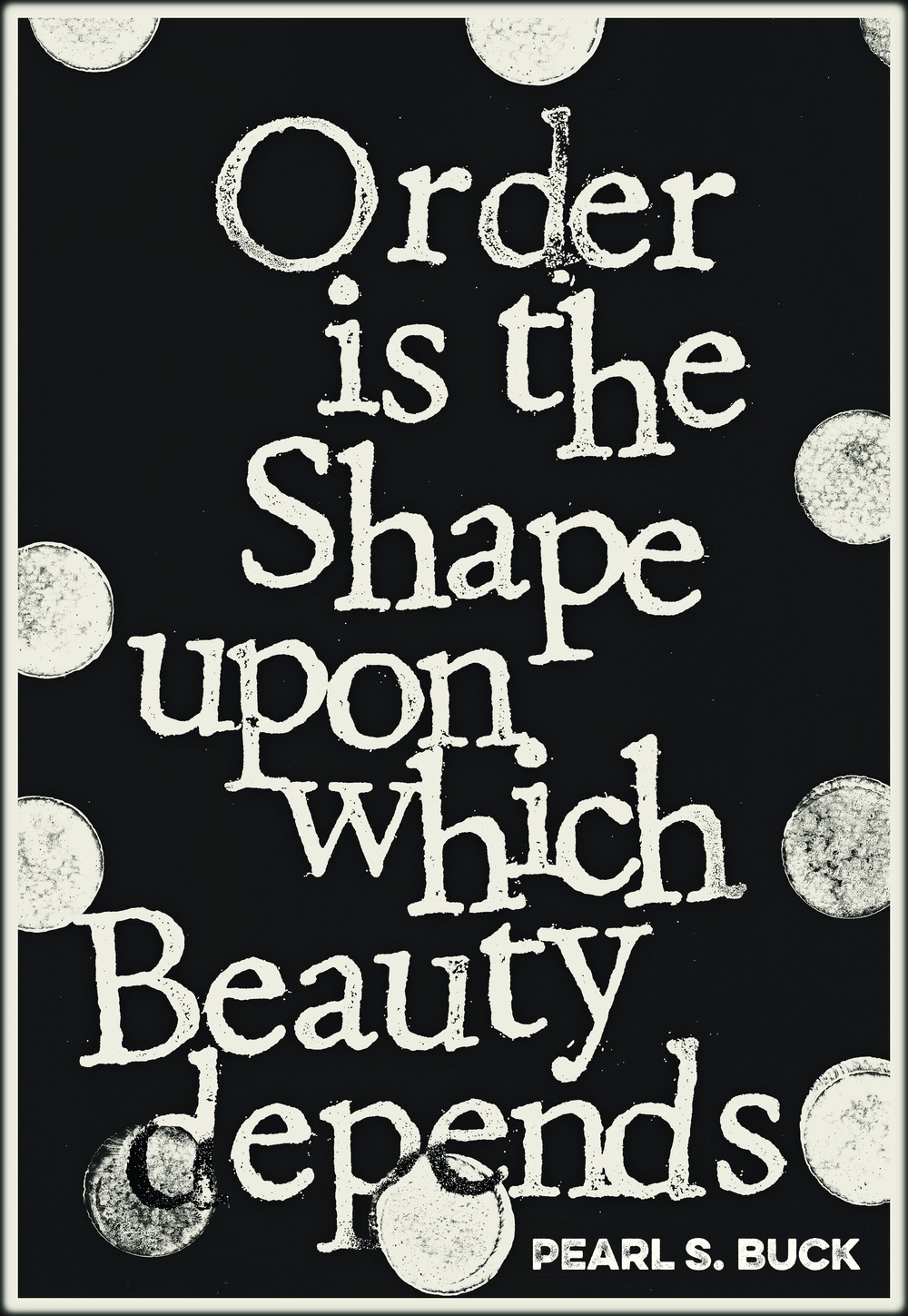 """""""Order is the shape upon which beauty depends."""" -Pearl S. Buck"""