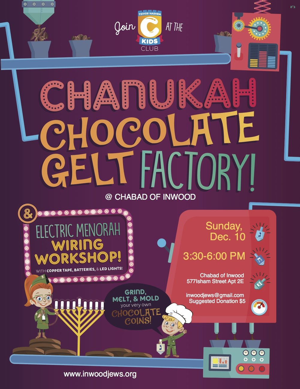 "CKids and the Chocolate Gelt Factory! Happening this Sunday! Join Chabad of Inwood for a day of chocolate-coated amazingness at the Chanukah Gelt Factory! Children learn about the origins of this delicacy as they try their hand at crushing cacao beans of their own. Then, using an ""ancient"" secret gelt recipe, participants get cooking as they mix, pour and wrap their own special chocolate coins. The fun keeps going with a STEM inspired project, combining lights, wires and action. Children create their very own, light-up, LED menorah to hang in their car window, illuminating their streets in Jewish celebration and pride. To learn more or to register your child please contact us at inwoodjews@gmail.com."