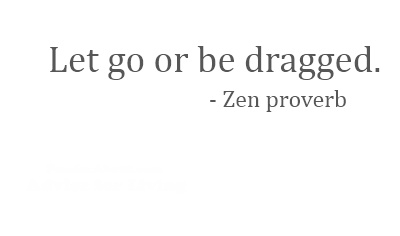Zen Proverb: Let Go or Be Dragged