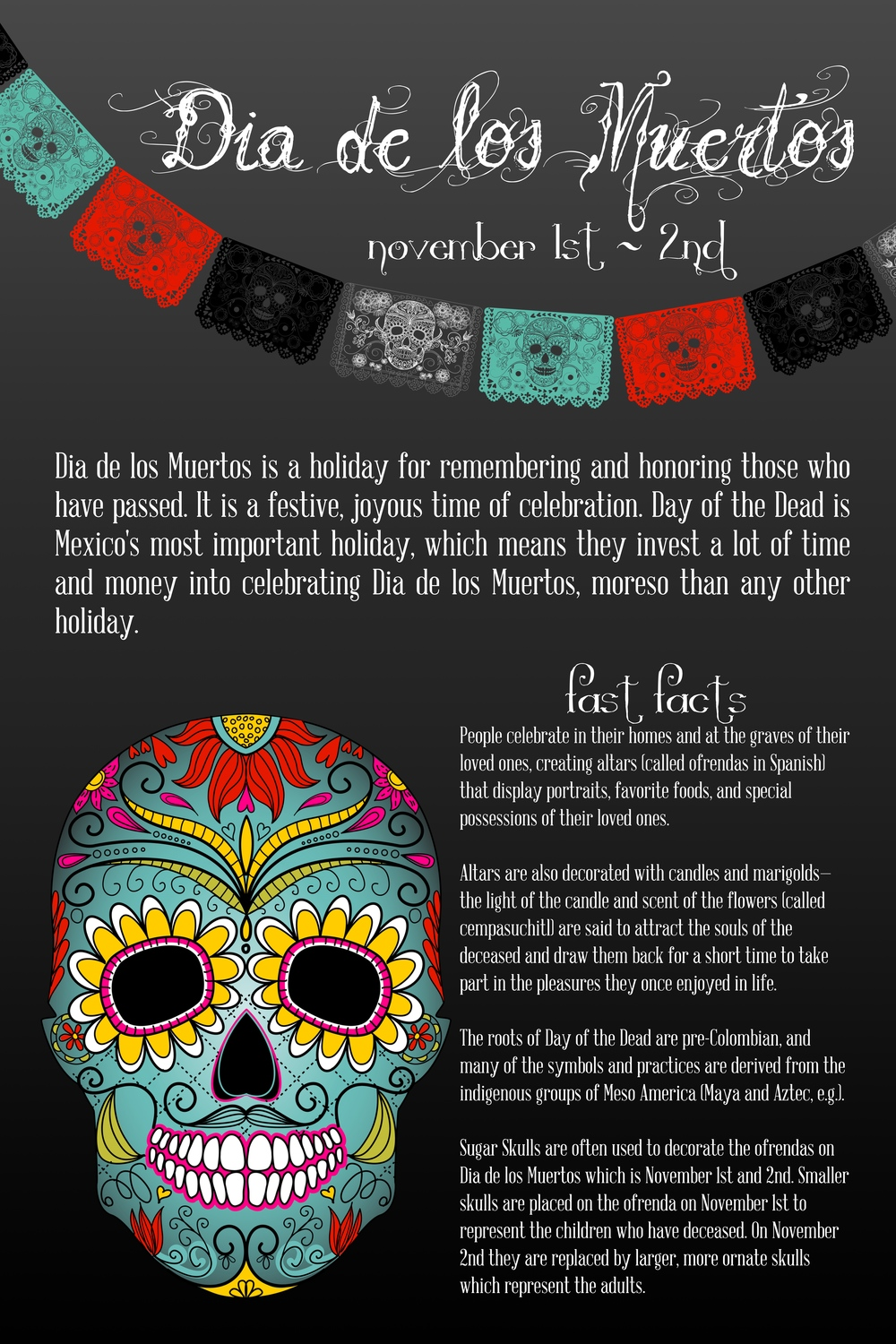 Dia de los Muertos is a holiday for remembering and honoring those who have passed. It is a festive, joyous time of celebration. Day of the Dead is Mexico's most important holiday, which means they invest a lot of time and money into celebrating Dia de los Muertos, more so than any other holiday.