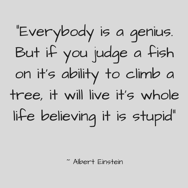 -Everybody is a genius. But if you judge a fish on it's ability to climb a tree, it will live it's whole life believing it is stupid-.jpg
