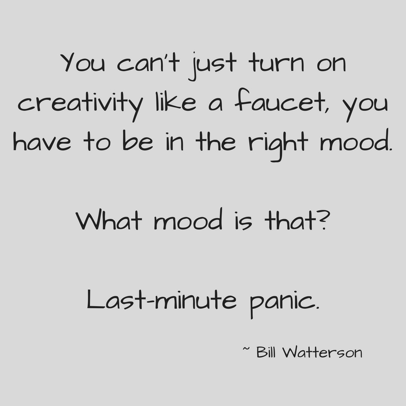 You can't just turn on creativity like a faucet, you have to be in the right mood.What mood is that_Last-minute panic..jpg