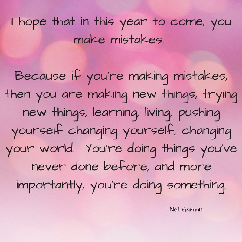 I hope that in this year to come, you make mistakes. Because if you're making mistakes, then you are making new things, trying new things, learning, living, pushing yourself changing yourself, changing your world. Yo.jpg