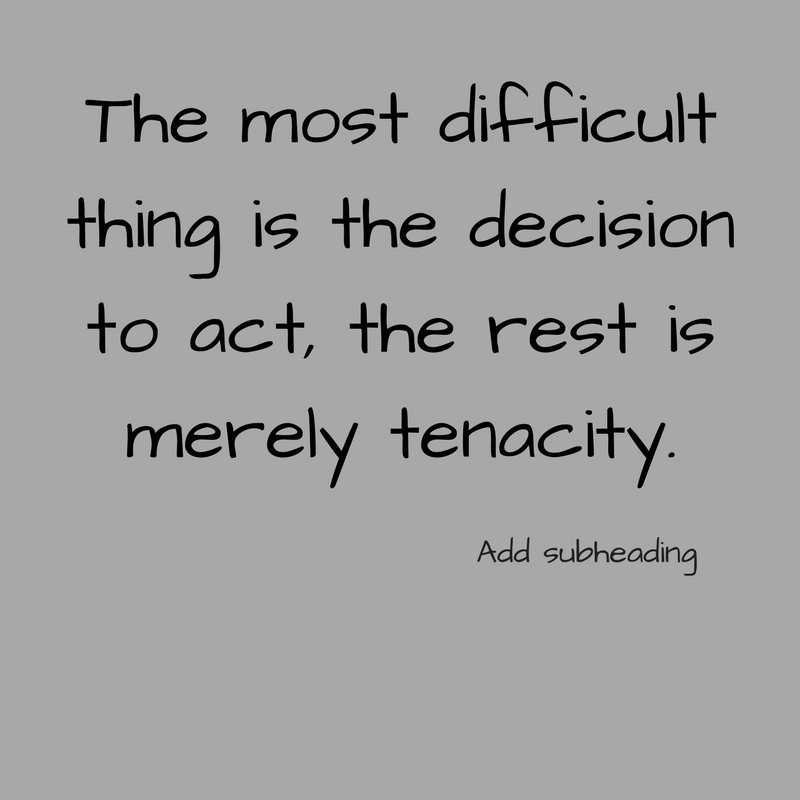 The most difficult thing is the decision to act, the rest is merely tenacity..jpg