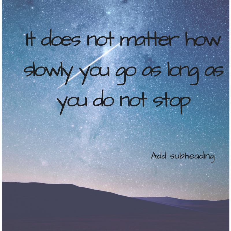 It does not matter how slowly you go as long as you do not stop.jpg