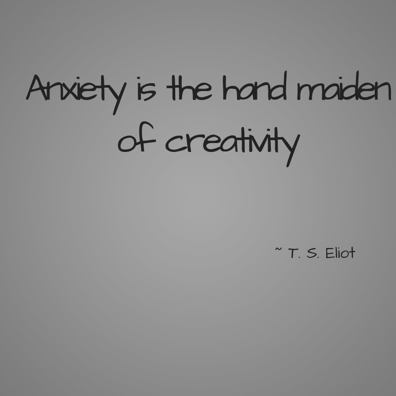 Anxiety is the hand maiden of creativity.jpg