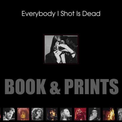 Everybody I Shot Is Dead: All the musicians I've photographed who have passed away. There are 48 in the book and 4 more who have died since the book was published. Books ordered from my store are signed. You can also purchase PRINTS.