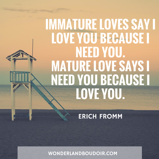 Immature loves says I need your because I love your.  Mature loves says I love you because I need your. Erick Fromm