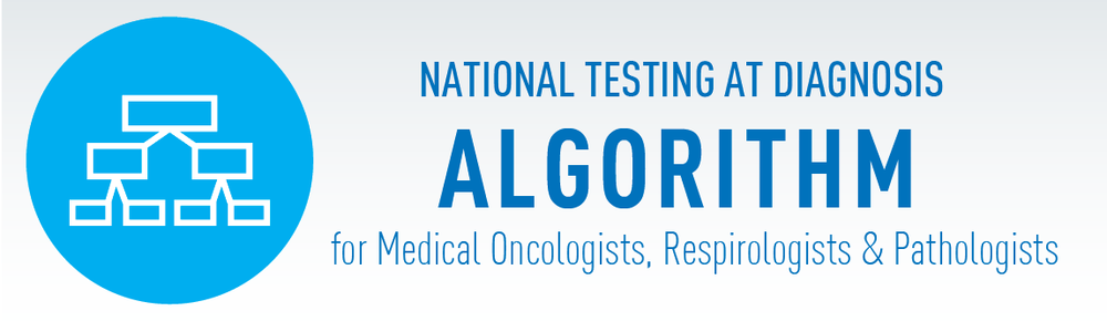 Click here to view the full National Testing at Diagnosis Algorithm for Medical Oncologists, Respirologists & Pathologists.