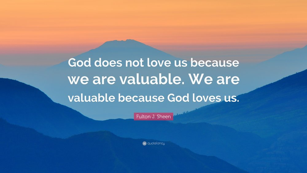 92523-Fulton-J-Sheen-Quote-God-does-not-love-us-because-we-are-valuable.jpg