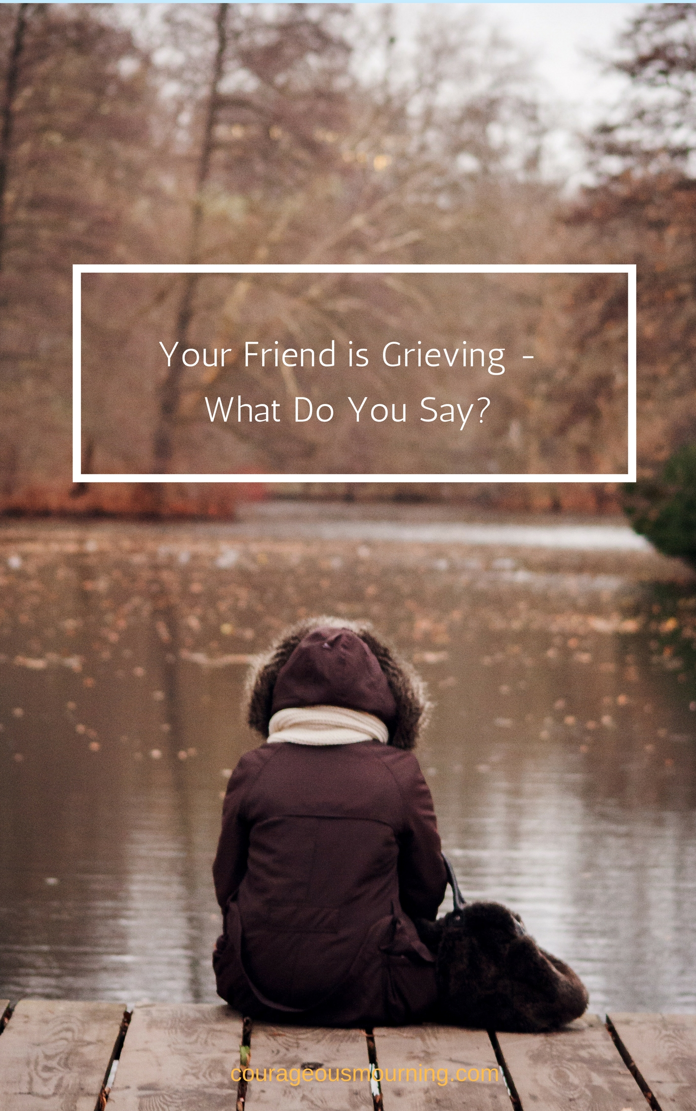 your friend is grieving what do you say courageous mourning