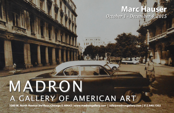 "Click to download a catalog of thumbnails       MARC HAUSER, VISIONS OF HIS CAREER:    CUBA-1983 AND SCENES OF AMERICAN LIFE     To open the fall art season,   Madron Gallery will host a two-part exhibition displaying the work of visionary photographer Marc Hauser.     CUBA-1983   The first part of the show will feature a collection of pictures shot in Cuba that haven't been seen since 1983, when a Chicago restaurateur hired Hauser to travel to the communist country and take photographs to be featured in a Cuban and cigar-themed restaurant. Because of severe travel restrictions imposed by both the United States and Cuban governments, he had to first fly to Mexico and obtain a Mexican passport, then take a Soviet airline from Mexico to Cuba. In Hauser's own words: ""When I got there, I stayed at the Hotel Nacional and spent a week in Havana taking photos of street scenes and the Partagas Cigar Factory, the most famous cigar factory in Cuba. We needed a tour guide to get around and secured one through Castro's administration. I'll never forget the guide telling us, 'If you can't speak Spanish, keep your mouth shut.' I remember the poverty everywhere and no commerce.""  When Hauser returned to Chicago, he crafted four-by-six-foot silver prints from the negatives shot on the Cuban trip, and the photos were hung in the restaurant. After the restaurant closed in the mid-1980s, the whereabouts of those pictures became a mystery. The photographs in this exhibition were printed from the same negatives shot in 1983: this is the first public display of any of these images since the restaurant closed. These photographs serve as a post-revolution time capsule from our close neighbor to the south with whom we have had little contact over the last half century.  All of the Cuban pictures and most of Hauser's classic images were shot with natural light or a single light source, but this alone is not what makes his photographs so compelling. As Hauser said in a 1985  Chicago Reader  interview: ""What makes my photographs is not the technical part. I'm no technician. What makes my pictures is me. People come in to see me, and I break down their walls. They open up and show that little sparkle in their eyes, or whatever's in their eyes."" There is, indeed, much of Hauser in every picture he has taken, especially in these Cuban scenes.     SCENES OF AMERICAN LIFE   The second part of the show combs Hauser's extensive archives for selected images from across America.  The Cuban pictures were shot in 1983 and they appear older and more sorrowful then pictures that were shot thirty years ago. Their vintage quality exemplifies Cuba's isolation from the rest of the world. At about the same time he shot the Cuban pictures, Hauser was in the midst of photographing iconic scenes of American life that would showcase the materialistic transformations in our country during the 1970s and 1980s. Part of this series, his celebrity photographs always appear bright, fresh and personal. The Woody Allen image, for which Mr. Allen allowed Hauser to take only two shots and which ended up as a Canadian magazine cover, is a perfect example of the simplicity of natural light and showing Hauser's gift of depicting a sitter's inner soul. The pictures of rock singer John Mellencamp's Scarecrow album cover were also shot in natural light at Mellencamp's farm in Indiana over the course of a week. The penetrating portraits of singer Patti Smith were shot with a single light source and speak volumes about her offbeat character and her eccentric personality. His list of celebrity clients fill many pages.  Hauser is more than just a celebrity photographer. His photos of everyday people and everyday objects contain just as much intensity as his celebrity work. For instance, his portrait of an adolescent Boy Scout displays as much personality as a celebrity picture. The image of the old men on the boardwalk at Coney Island shows activity and communication in a still photograph. From this photograph we get a sense of Hauser's ability to capture the essence of random people's lives. There is a palpable sense of isolation in the picture of the Airstream trailer parked at the beach on a bright gray day, even with the Chicago skyline in the background. Hauser's pictures of everyday street scenes also capture the personality of the moment even when they are void of human life.    Hauser is a master of natural and single-source lighting photography. Alfred Stieglitz, one of the pioneers in elevating photography to an accepted art form, frequently used natural or simple lighting and once wrote that in photography ""there is a reality – so subtle that it becomes more real than reality."" We find that Hauser's work frequently comes across as ""more real than reality,"" and trust that you will have a similar experience. It is our privilege and our pleasure to host this exhibition in our Chicago gallery."